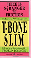 Juice Is Stranger Than Friction: Selected Writings of T-Bone Slim