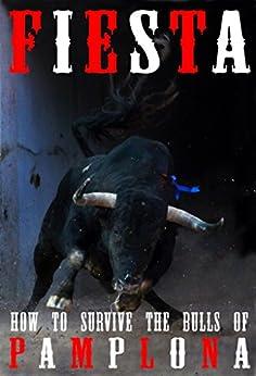 Fiesta: How To Survive The Bulls Of Pamplona (And Beyond) by [Fiske-Harrison, Alexander, Hemingway, John, Hollander, Jim, Distler, Joe, Hillmann, Bill]