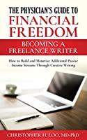The Physician's Guide to Financial Freedom: Becoming a Freelance Writer: How to Build and Monetize Additional Passive Income Streams Through Creative Writing (Physicans Guide to Financial Freedom)