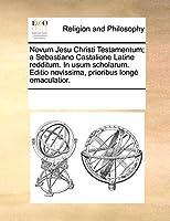 Novum Jesu Christi Testamentum; A Sebastiano Castalione Latine Redditum. in Usum Scholarum. Editio Novissima, Prioribus Long Emaculatior.