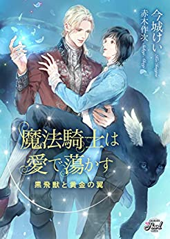 [今城 けい]の魔法騎士は愛で蕩かす~黒飛獣と黄金の翼~ (シャレードパール文庫)