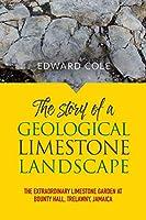 The Story of a Geological Limestone Landscape: The Extraordinary Limestone Garden at Bounty Hall, Trelawny, Jamaica