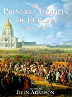 The Princely Courts of Europe 1500-1750: Ritual, Politics and Culture Under the Ancien Regime, 1500-1750