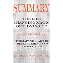 Summary: The Life Changing Magic of Tidying Up: The Japanese Art of Decluttering and Organizing by Marie Kondo|Key Concepts in 15 Min or Less