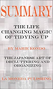 Summary: The Life Changing Magic of Tidying Up: The Japanese Art of Decluttering and Organizing by Marie Kondo|Key Concepts in 15 Min or Less by [Publishing, La Moneda]