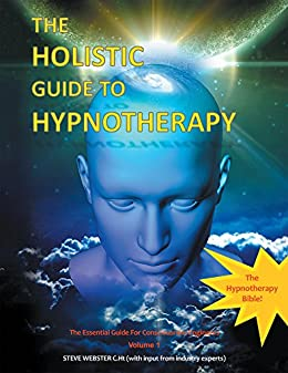 The Holistic Guide to Hypnotherapy: The Essential Guide for Consciousness Engineers Volume 1 by [Steve Webster C.Ht]