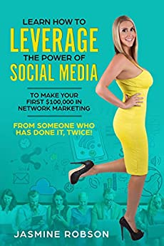 Learn how to leverage the power of social media to make your first $100,000 in Network Marketing from someone who has done it, TWICE! by [Robson, Jasmine]