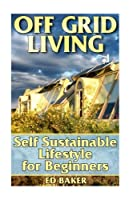 Off Grid Living: Self Sustainable Lifestyle for Beginners (Prepper's Guide)