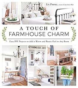 A Touch of Farmhouse Charm: Easy DIY Projects to Add a Warm and Rustic Feel to Any Room by [Fourez, Liz]