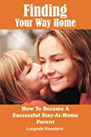 Finding Your Way Home: How To Become A Successful Stay-At-Home Parent