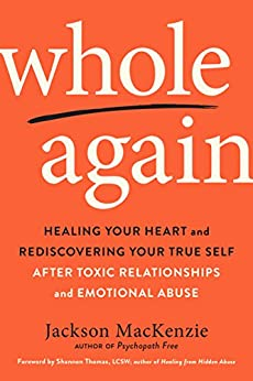 Whole Again: Healing Your Heart and Rediscovering Your True Self After Toxic Relationships and Emotional Abuse by [MacKenzie, Jackson]
