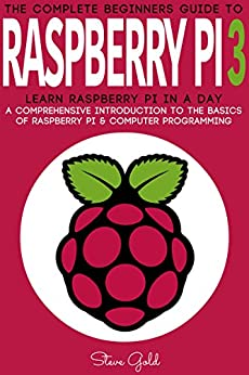 Raspberry Pi: The Complete Beginner's Guide To Raspberry Pi 3: Learn Raspberry Pi In A Day - A Comprehensive Introduction To The Basics Of Raspberry Pi ... Raspberry Pi Guide, Raspberry Pi 2, Ruby) by [Gold, Steve]
