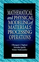Mathematical and Physical Modeling of Materials Processing Operations (Mechanical and Aerospace Engineering Series)