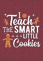 I Teach The Smart Little Cookies: Blank Lined Journal Notebooks Christmas Cookies Teacher Gift  Pre-k and Kindergarten Middle And High School Teacher life Xmas Gift For Favorite Teacher
