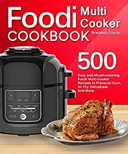 Foodi Multi-Cooker Cookbook: 500 Easy and Mouthwatering Foodi Multi-Cooker Recipes to Pressure Cook, Air Fry, Dehydrate, And More (With Complete Beginner's Guide) by [Davis, Breanna]