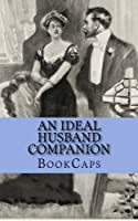An Ideal Husband Companion: Includes Study Guide, Historical Context, Biography, and Character Index (Bookcaps Study Guides)
