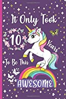 It Only Took 10 Years To Be This Awesome: Unicorn Journal Happy Birthday 10 Years Old - Journal and Sketchbook for kids - 10 Year Old Christmas birthday gift for Girls