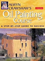 Alwyn Crawshaw's Oil Painting Course: A Step-By-Step Guide to Success