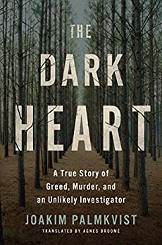 The Dark Heart: A True Story of Greed, Murder, and an Unlikely Investigator by [Palmkvist, Joakim]