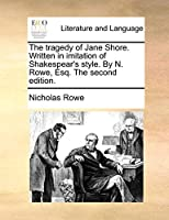 The Tragedy of Jane Shore. Written in Imitation of Shakespear's Style. by N. Rowe, Esq. the Second Edition.