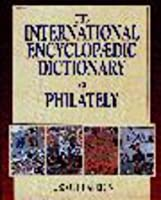 The International Encyclopaedic Dictionary of Philatelics (INTERNATIONAL ENCYCLOPAEDIC DICTIONARY OF PHILATELY)