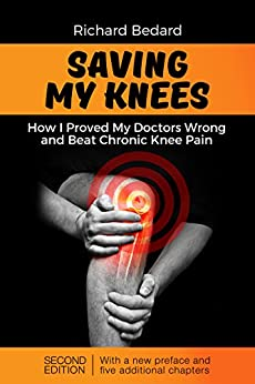 Saving My Knees: How I Proved My Doctors Wrong and Beat Chronic Knee Pain by [Bedard, Richard]