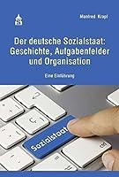 Der deutsche Sozialstaat: Geschichte, Aufgabenfelder und Organisation: Eine Einfuehrung