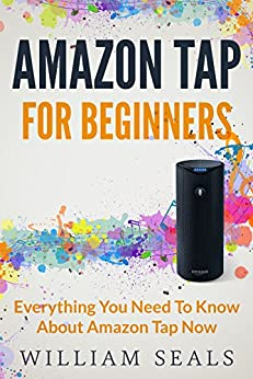 Amazon Tap: Amazon Tap For Beginners - Everything You Need To Know About Amazon Tap Now (Amazon Tap User Guide, Amazon Echo) by [Seals, William]