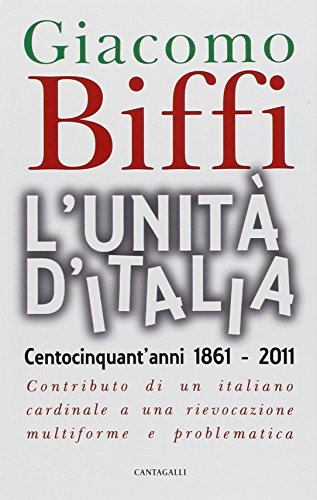 L'Unità d'Italia. Centocinquant'anni 1861-2011. Contributo di un italiano cardinale a una rievocazione multiforme e problematica