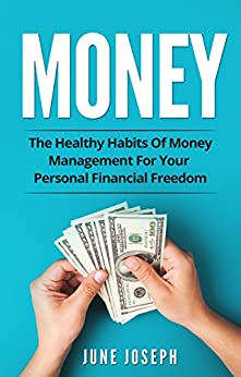 Money: The Healthy Habits Of Money Management For Your Personal Financial Freedom by [Joseph, June]