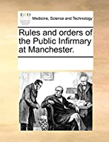 Rules and Orders of the Public Infirmary at Manchester.