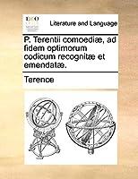 P. Terentii Comoedi], Ad Fidem Optimorum Codicum Recognit] Et Emendat].