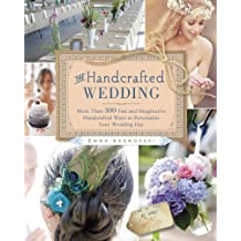 The Handcrafted Wedding: More than 300 Fun and Imaginative Handcrafted Ways to Personalize Your Wedding Day