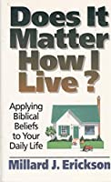 Does It Matter How I Live?: Applying Biblical Beliefs to Your Daily Life
