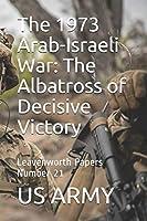 The 1973 Arab-Israeli War: The Albatross of Decisive Victory: Leavenworth Papers Number 21