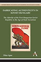 Fabricating Authenticity in Soviet Hungary: The Afterlife of the First Hungarian Soviet Republic in the Age of State Socialism (Anthem Series on Russian, East European and Eurasian Studies)