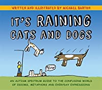 It's Raining Cats and Dogs: An Autism Spectrum Guide to the Confusing World of Idioms, Metaphors and Everyday Expressions by Michael Barton(2011-12-15)