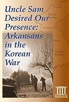 Uncle Sam Desired Our Presence: Arkansans in the Korean War [DVD]