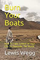 Burn Your Boats: How To Take Control Of Your Life To Dominate The World