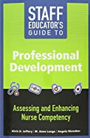 Staff Educator's Guide to Professional Development: Assessing and Enhancing Nurse Competency