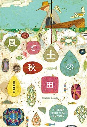 風と土の秋田 二十年後の日本を生きる豊かさのヒント 藤本 智士