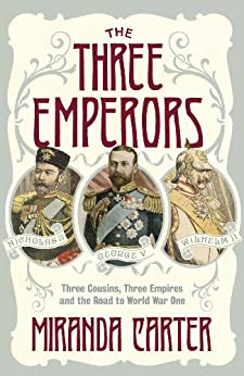 The Three Emperors: Three Cousins, Three Empires and the Road to World War One by [Carter, Miranda]