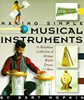 Making Simple Musical Instruments/a Melodious Collection of Strings, Winds, Drums & More: A Melodious Collection of Strings, Wins, Drums & More