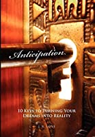 Anticipation: 10 Keys to Turning Your Dreams into Reality