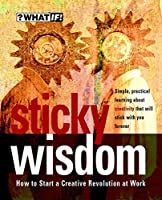 Sticky Wisdom: How to Start a Creative Revolution at Work (What If)