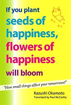 [Okamoto, Kazushi]のIf You Plant Seeds of Happiness, Flowers of Happiness Will Bloom (English Edition)