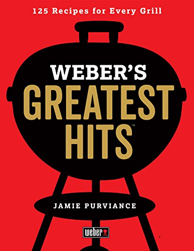 Weber's Greatest Hits: 125 Classic Recipes for Eve...