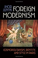 Foreign Modernism: Cosmopolitanism, Identity, and Style in Paris