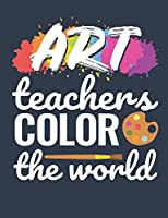 Art Teachers Color The World: Art Teacher Notebook, Appreciation Gift, Blank Paperback Book For Writing Notes, Lesson Plans, Ideas, 150 Pages, college ruled