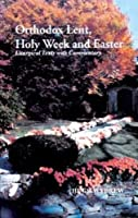 Orthodox Lent, Holy Week and Easter: Liturgical Texts With Commentary